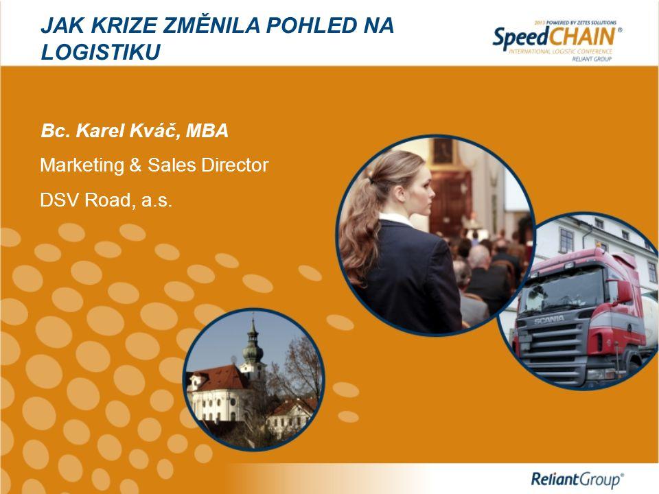 JAK KRIZE ZMĚNILA POHLED NA LOGISTIKU Bc. Karel Kváč, MBA Marketing & Sales Director DSV Road, a.s.