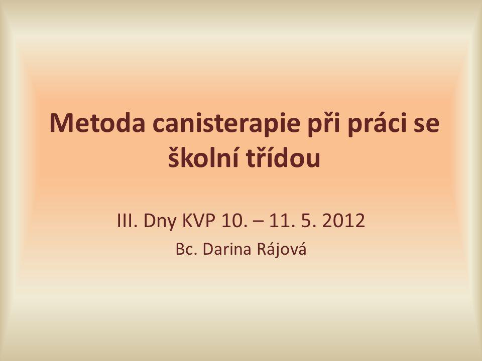 Metoda canisterapie při práci se školní třídou III. Dny KVP 10. – 11. 5. 2012 Bc. Darina Rájová