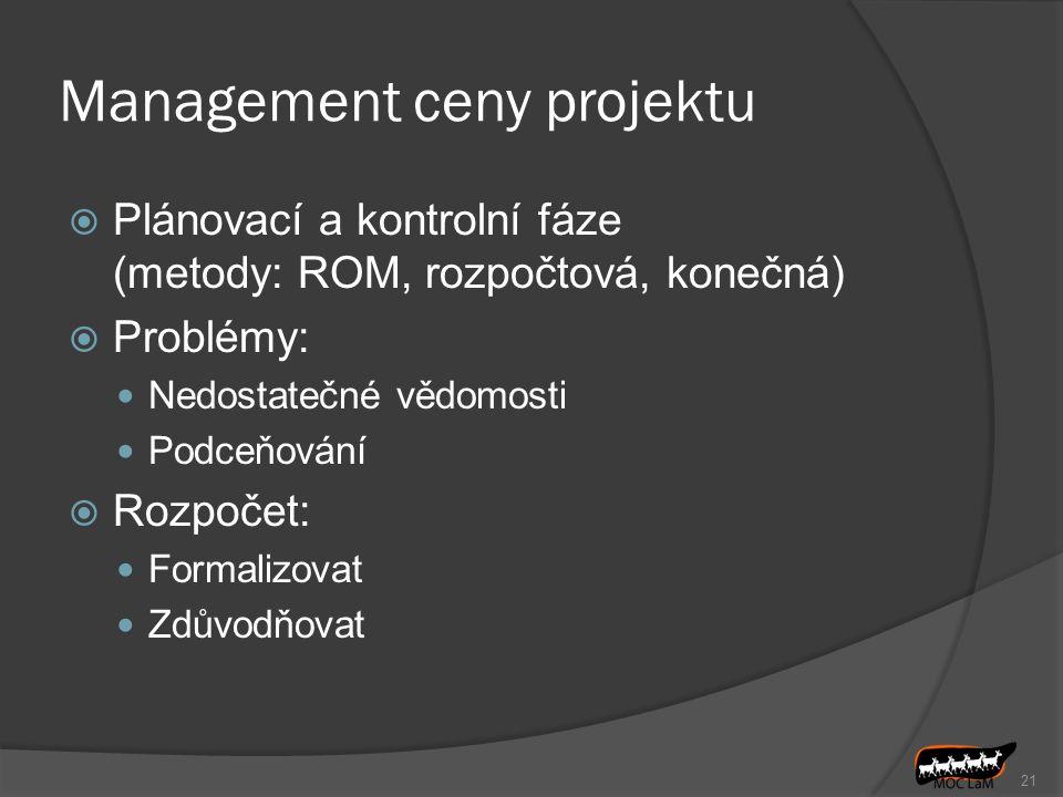 21 Management ceny projektu  Plánovací a kontrolní fáze (metody: ROM, rozpočtová, konečná)  Problémy: Nedostatečné vědomosti Podceňování  Rozpočet: