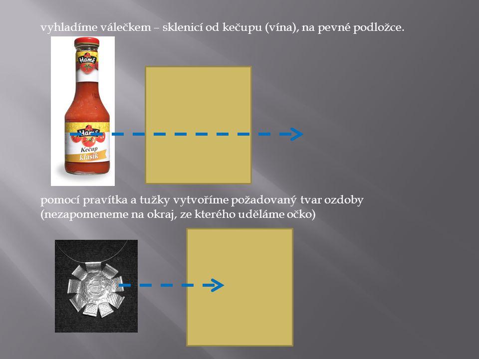vyhladíme válečkem – sklenicí od kečupu (vína), na pevné podložce. pomocí pravítka a tužky vytvoříme požadovaný tvar ozdoby (nezapomeneme na okraj, ze