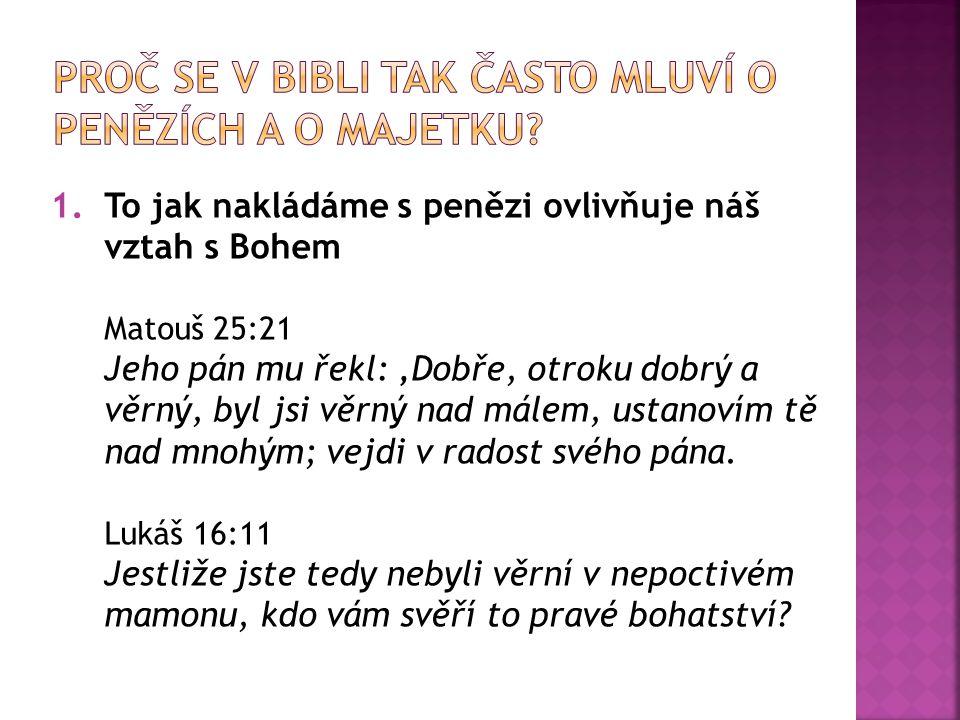 1.To jak nakládáme s penězi ovlivňuje náš vztah s Bohem Matouš 25:21 Jeho pán mu řekl: 'Dobře, otroku dobrý a věrný, byl jsi věrný nad málem, ustanovím tě nad mnohým; vejdi v radost svého pána.