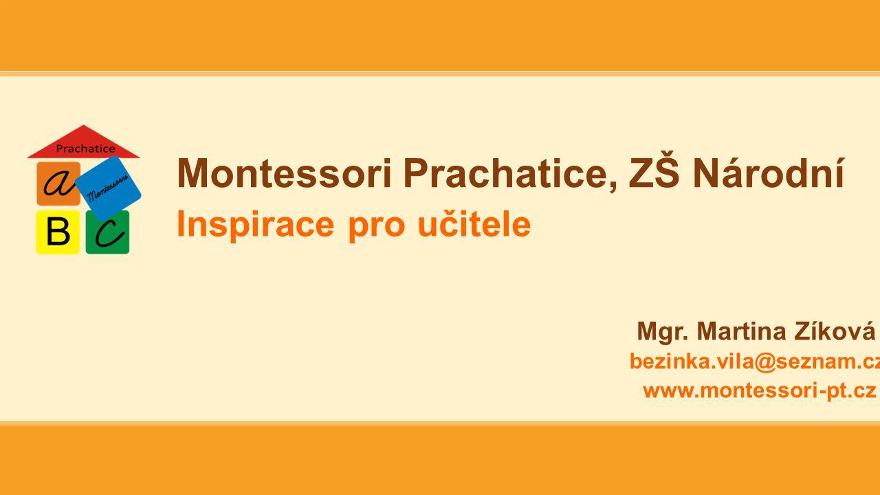 Montessori Prachatice, ZŠ Národní Inspirace pro učitele Mgr. Martina Zíková bezinka.vila@seznam.cz www.montessori-pt.cz