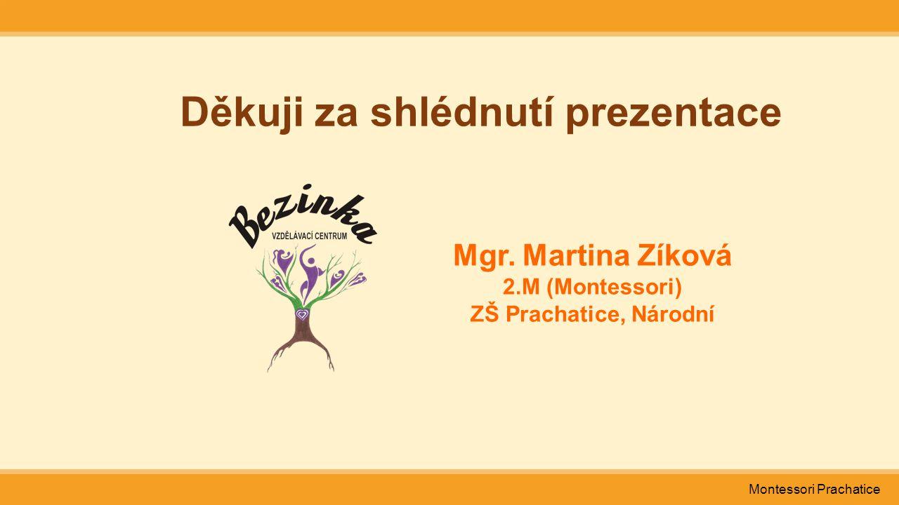 Montessori Prachatice Děkuji za shlédnutí prezentace Mgr. Martina Zíková 2.M (Montessori) ZŠ Prachatice, Národní