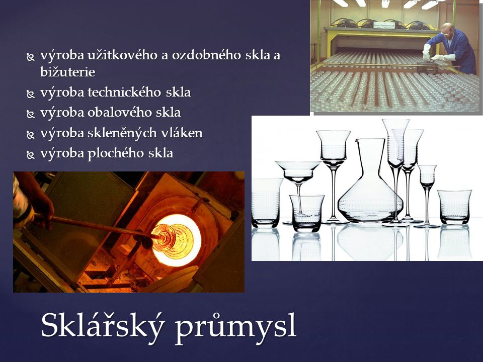  výroba užitkového a ozdobného skla a bižuterie  výroba technického skla  výroba obalového skla  výroba skleněných vláken  výroba plochého skla S