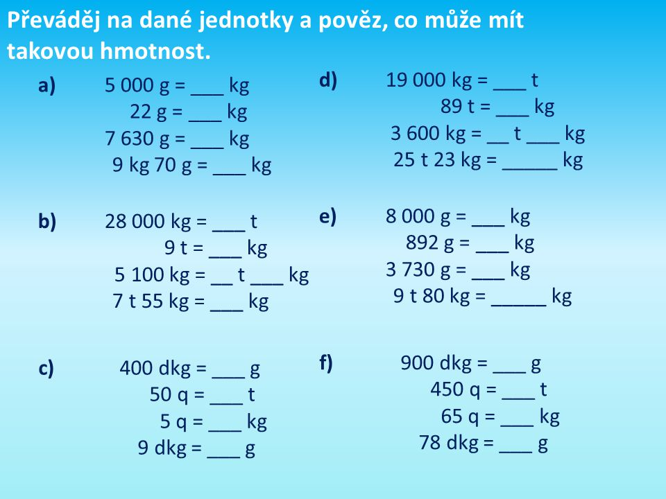 Převáděj na dané jednotky a pověz, co může mít takovou hmotnost. a)5 000 g = ___ kg 22 g = ___ kg 7 630 g = ___ kg 9 kg 70 g = ___ kg b)28 000 kg = __