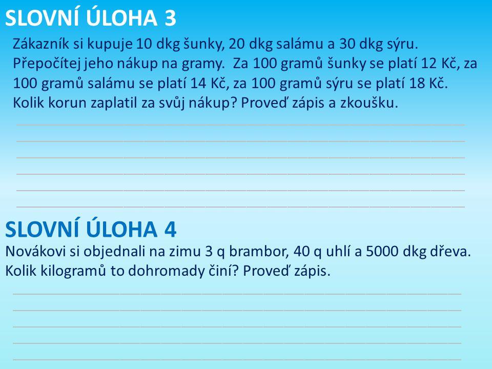 SLOVNÍ ÚLOHA 3 Zákazník si kupuje 10 dkg šunky, 20 dkg salámu a 30 dkg sýru. Přepočítej jeho nákup na gramy. Za 100 gramů šunky se platí 12 Kč, za 100