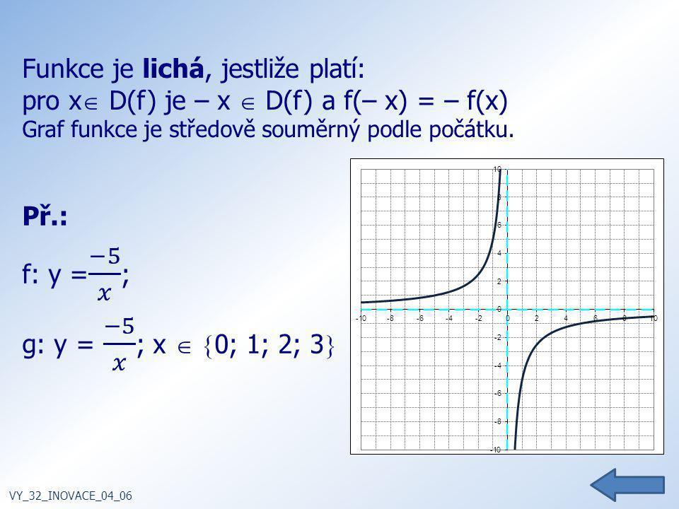 Funkce je lichá, jestliže platí: pro x  D(f) je – x  D(f) a f(– x) = – f(x) Graf funkce je středově souměrný podle počátku. VY_32_INOVACE_04_06