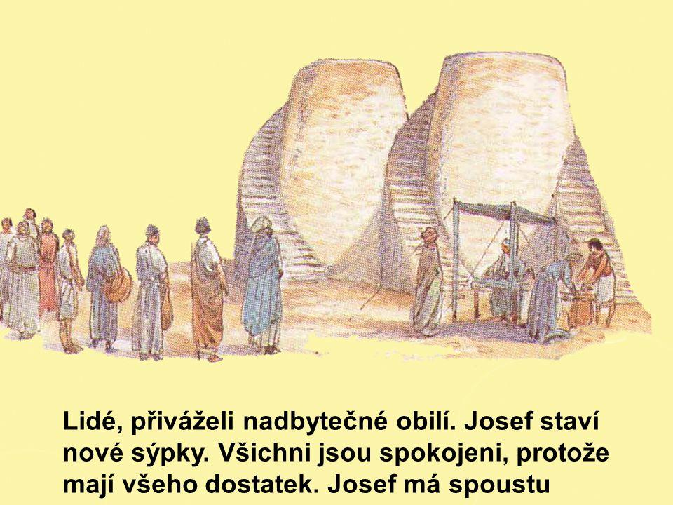 Lidé, přiváželi nadbytečné obilí. Josef staví nové sýpky. Všichni jsou spokojeni, protože mají všeho dostatek. Josef má spoustu práce a starostí.