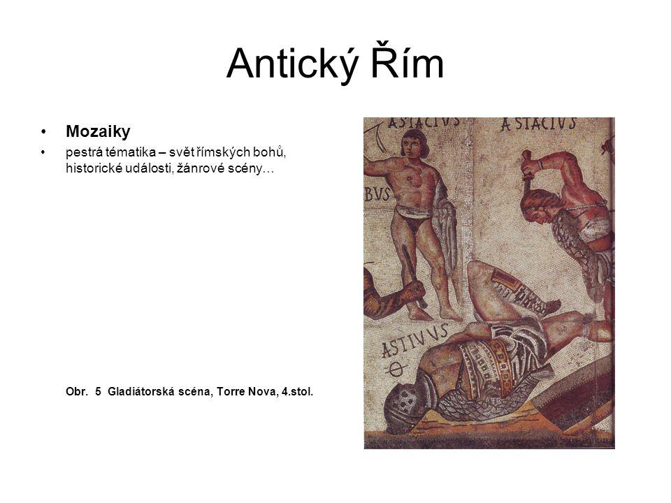 Antický Řím Mozaiky pestrá tématika – svět římských bohů, historické události, žánrové scény… Obr. 5 Gladiátorská scéna, Torre Nova, 4.stol.