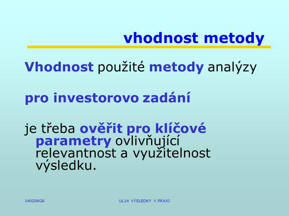 140206GKUL14 VÝSLEDKY V PRAXI vhodnost metody Vhodnost použité metody analýzy pro investorovo zadání je třeba ověřit pro klíčové parametry ovlivňující relevantnost a využitelnost výsledku.