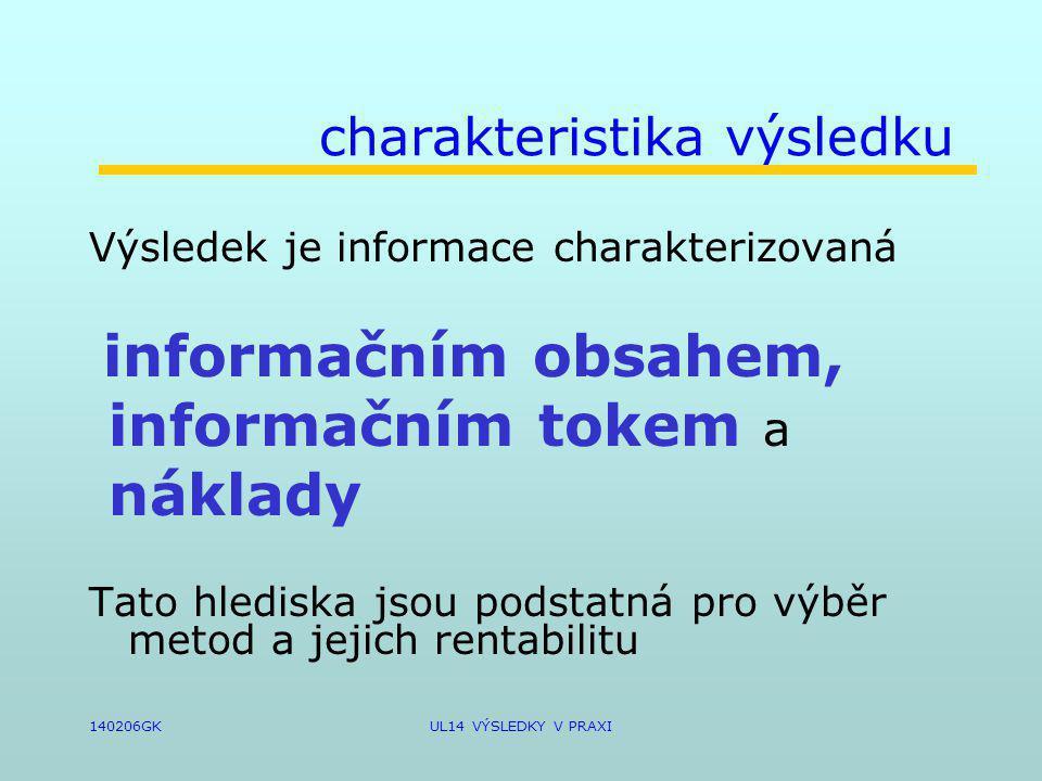 140206GKUL14 VÝSLEDKY V PRAXI charakteristika výsledku Výsledek je informace charakterizovaná informačním obsahem, informačním tokem a náklady Tato hlediska jsou podstatná pro výběr metod a jejich rentabilitu