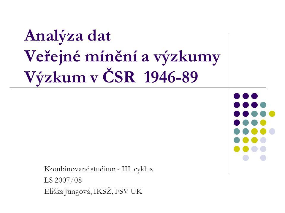 Analýza dat Veřejné mínění a výzkumy Výzkum v ČSR 1946-89 Kombinované studium - III. cyklus LS 2007/08 Eliška Jungová, IKSŽ, FSV UK