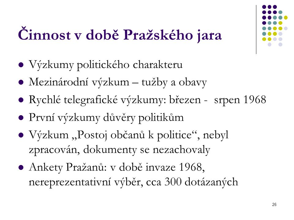 """26 Činnost v době Pražského jara Výzkumy politického charakteru Mezinárodní výzkum – tužby a obavy Rychlé telegrafické výzkumy: březen - srpen 1968 První výzkumy důvěry politikům Výzkum """"Postoj občanů k politice , nebyl zpracován, dokumenty se nezachovaly Ankety Pražanů: v době invaze 1968, nereprezentativní výběr, cca 300 dotázaných"""
