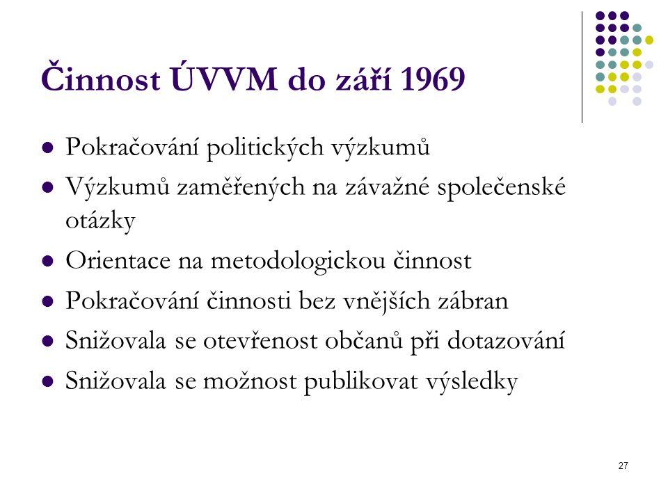 27 Činnost ÚVVM do září 1969 Pokračování politických výzkumů Výzkumů zaměřených na závažné společenské otázky Orientace na metodologickou činnost Pokračování činnosti bez vnějších zábran Snižovala se otevřenost občanů při dotazování Snižovala se možnost publikovat výsledky
