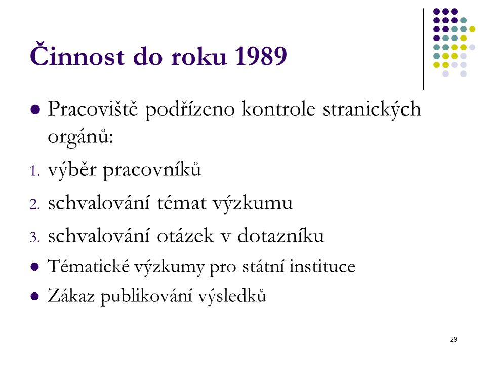 29 Činnost do roku 1989 Pracoviště podřízeno kontrole stranických orgánů: 1. výběr pracovníků 2. schvalování témat výzkumu 3. schvalování otázek v dot
