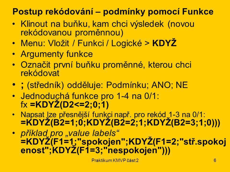 Praktikum KMVP část 26 Klinout na buňku, kam chci výsledek (novou rekódovanou proměnnou) Menu: Vložit / Funkci / Logické > KDYŽ Argumenty funkce Označ
