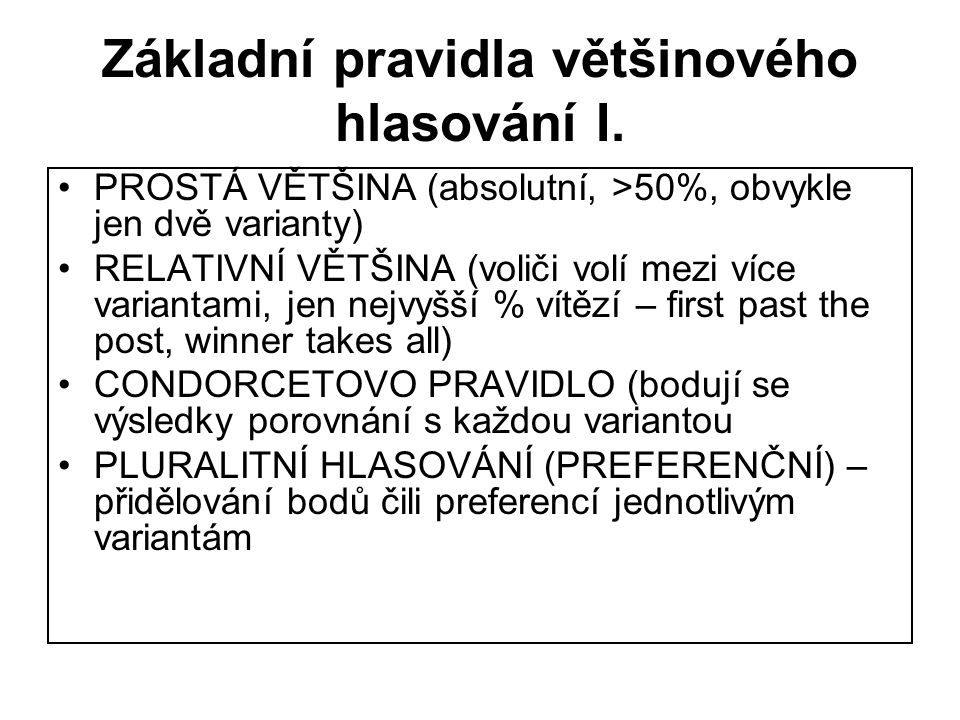 Základní pravidla většinového hlasování I. PROSTÁ VĚTŠINA (absolutní, >50%, obvykle jen dvě varianty) RELATIVNÍ VĚTŠINA (voliči volí mezi více variant