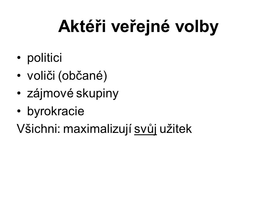 Aktéři veřejné volby politici voliči (občané) zájmové skupiny byrokracie Všichni: maximalizují svůj užitek