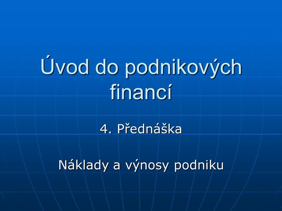 Úvod do podnikových financí 4. Přednáška Náklady a výnosy podniku