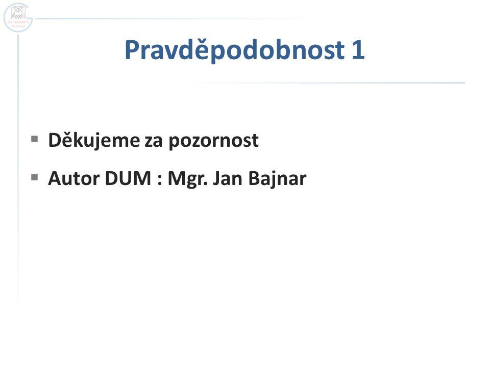 Pravděpodobnost 1  Děkujeme za pozornost  Autor DUM : Mgr. Jan Bajnar