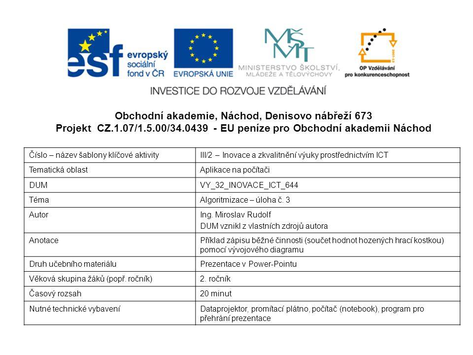 Obchodní akademie, Náchod, Denisovo nábřeží 673 Projekt CZ.1.07/1.5.00/34.0439 - EU peníze pro Obchodní akademii Náchod Číslo – název šablony klíčové aktivityIII/2 – Inovace a zkvalitnění výuky prostřednictvím ICT Tematická oblastAplikace na počítači DUMVY_32_INOVACE_ICT_644 TémaAlgoritmizace – úloha č.