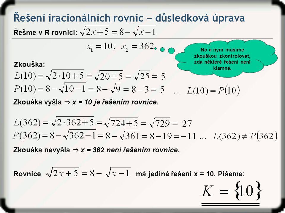 Řešení iracionálních rovnic ‒ důsledková úprava Řešme v R rovnici: No a nyní musíme zkouškou zkontrolovat, zda některé řešení není klamné. Zkouška: Zk