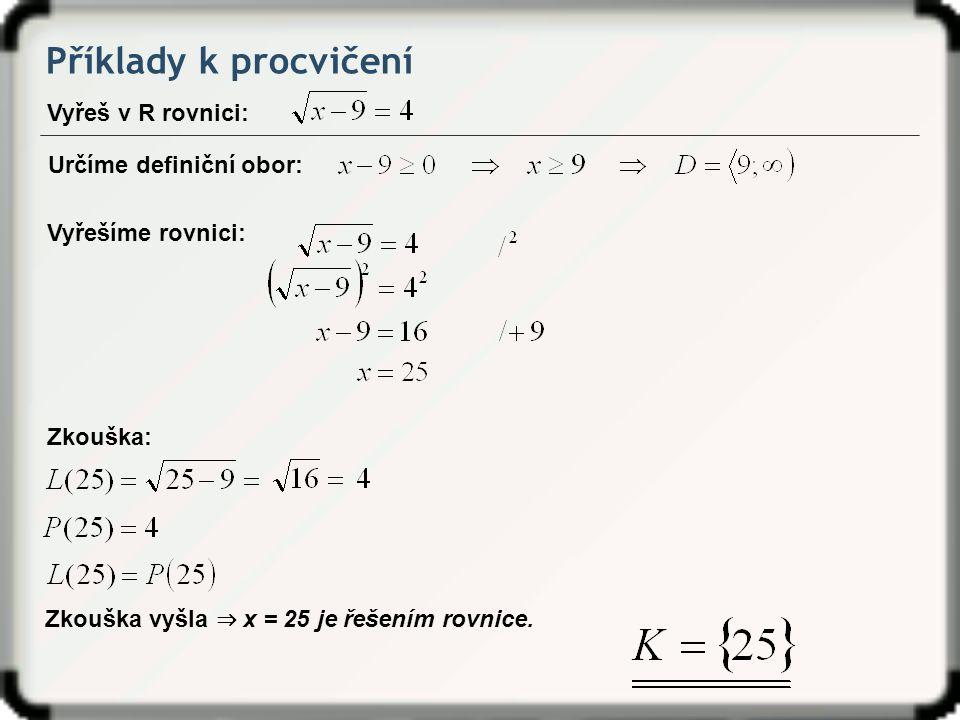 Příklady k procvičení Vyřeš v R rovnici: Zkouška vyšla ⇒ x = 25 je řešením rovnice. Zkouška: Určíme definiční obor: Vyřešíme rovnici: