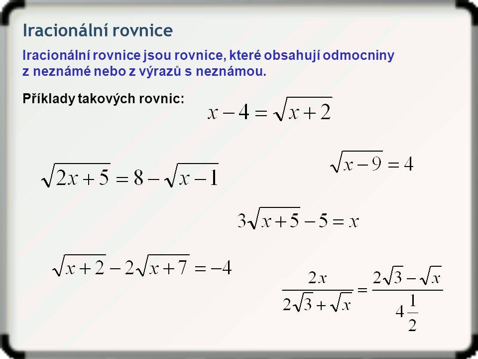 Iracionální rovnice Iracionální rovnice jsou rovnice, které obsahují odmocniny z neznámé nebo z výrazů s neznámou. Příklady takových rovnic: