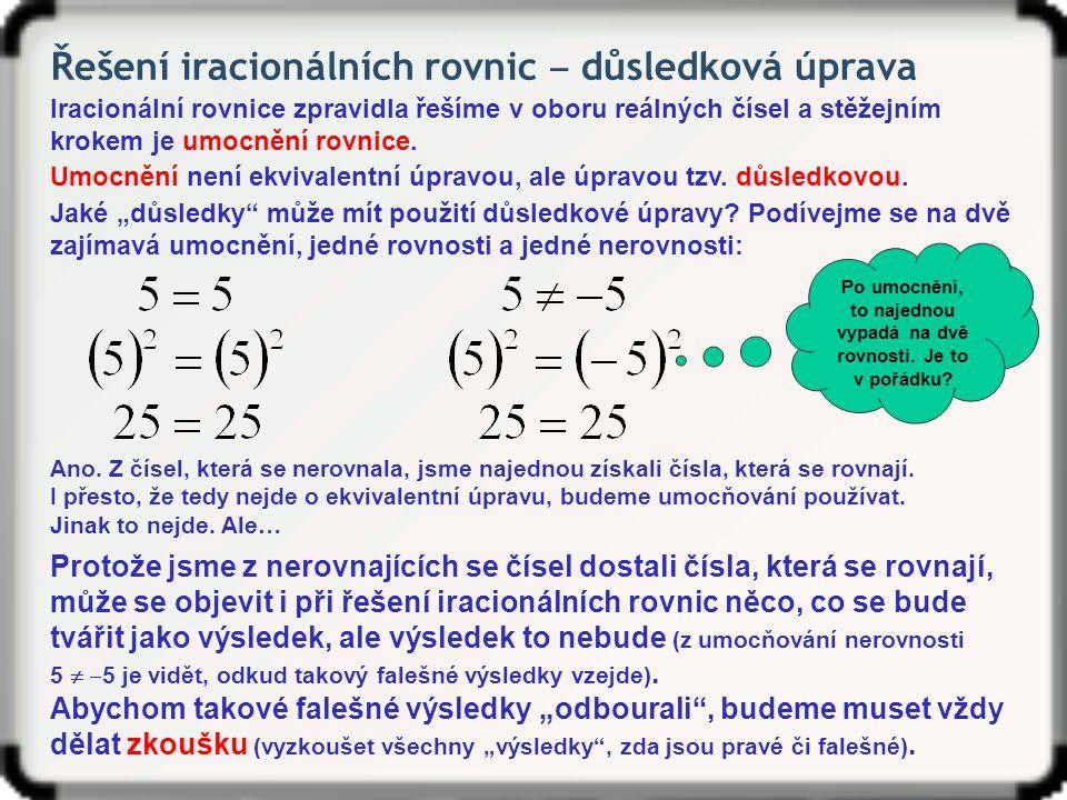 Řešení iracionálních rovnic ‒ důsledková úprava Iracionální rovnice zpravidla řešíme v oboru reálných čísel a stěžejním krokem je umocnění rovnice. Um