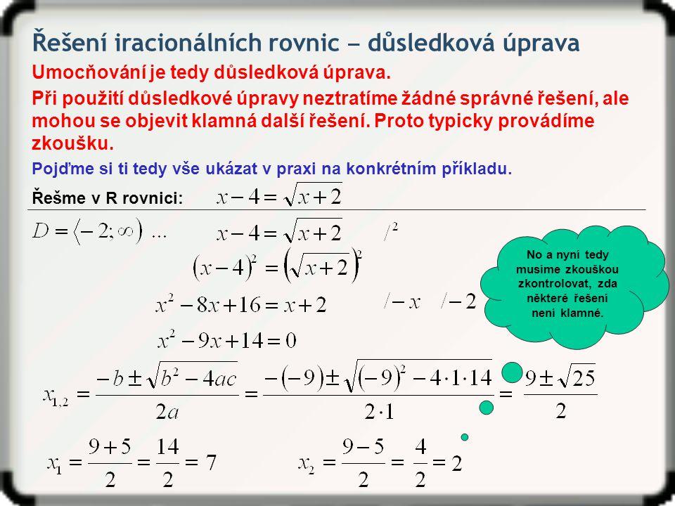 Řešení iracionálních rovnic ‒ důsledková úprava Řešme v R rovnici: Zkouška: Zkouška vyšla ⇒ x = 7 je řešením rovnice.