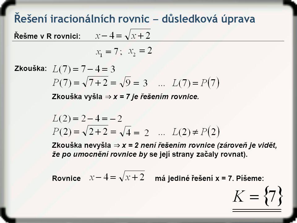 Řešení iracionálních rovnic ‒ důsledková úprava Řešme v R rovnici: Zkouška: Zkouška vyšla ⇒ x = 7 je řešením rovnice. Zkouška nevyšla ⇒ x = 2 není řeš