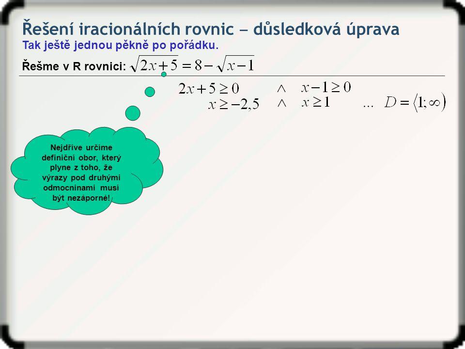 Řešení iracionálních rovnic ‒ důsledková úprava Tak ještě jednou pěkně po pořádku. Řešme v R rovnici: Nejdříve určíme definiční obor, který plyne z to