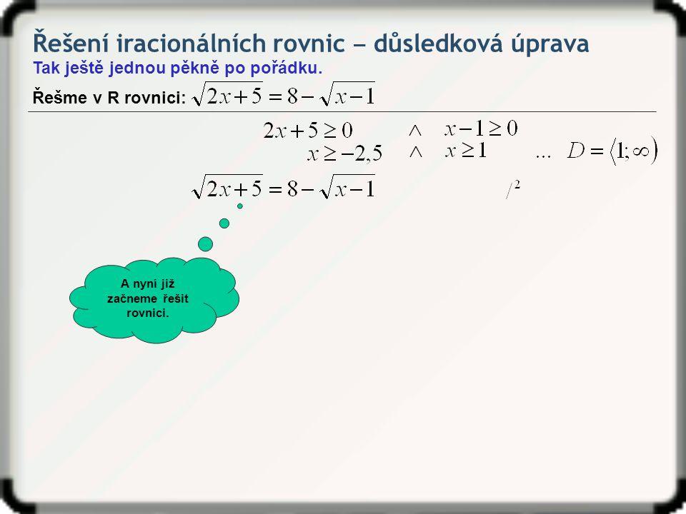 Řešení iracionálních rovnic ‒ důsledková úprava Tak ještě jednou pěkně po pořádku. Řešme v R rovnici: A nyní již začneme řešit rovnici.