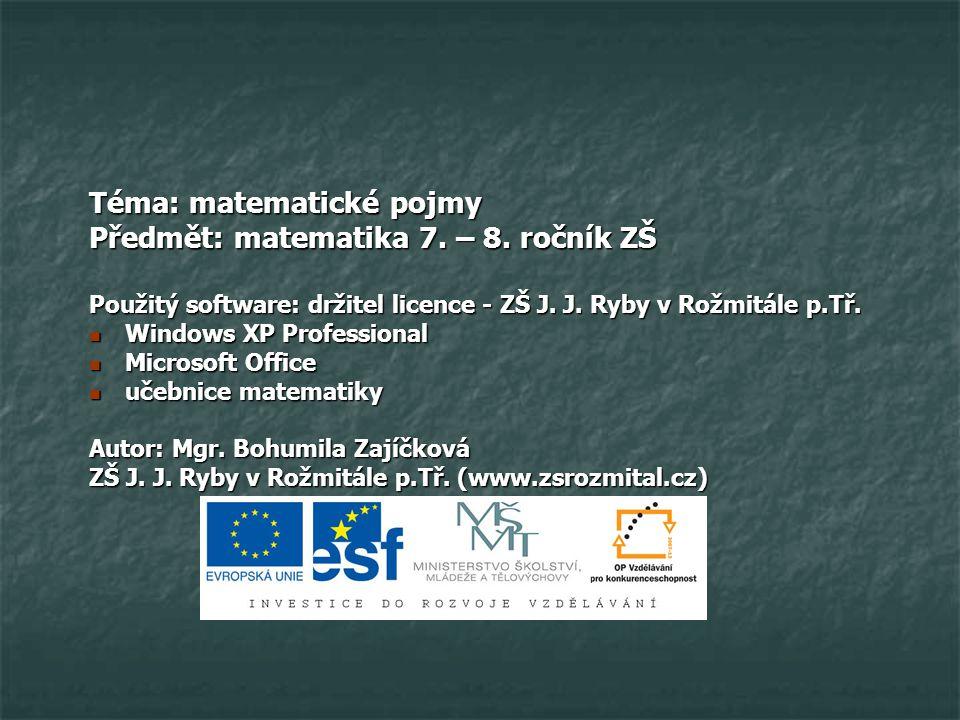 Téma: matematické pojmy Předmět: matematika 7. – 8. ročník ZŠ Použitý software: držitel licence - ZŠ J. J. Ryby v Rožmitále p.Tř. Windows XP Professio