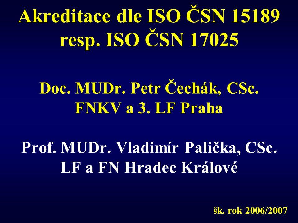 Akreditace dle ISO ČSN 15189 resp. ISO ČSN 17025 Doc. MUDr. Petr Čechák, CSc. FNKV a 3. LF Praha Prof. MUDr. Vladimír Palička, CSc. LF a FN Hradec Krá