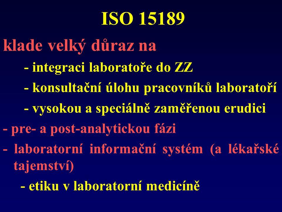 ISO 15189 klade velký důraz na - integraci laboratoře do ZZ - konsultační úlohu pracovníků laboratoří - vysokou a speciálně zaměřenou erudici - pre- a post-analytickou fázi - laboratorní informační systém (a lékařské tajemství) - etiku v laboratorní medicíně