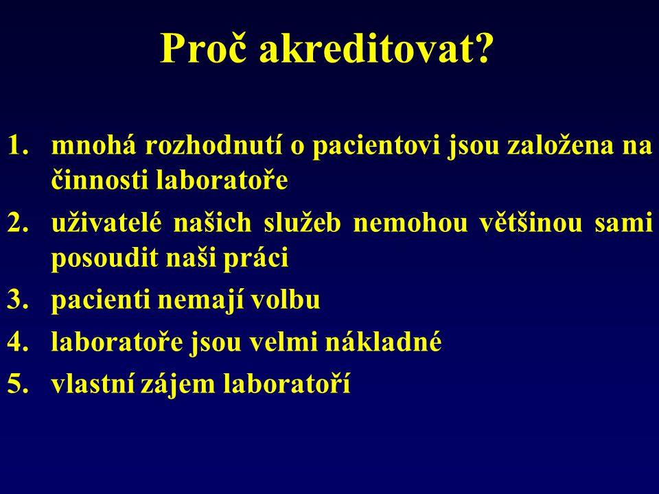 Proč akreditovat? 1.mnohá rozhodnutí o pacientovi jsou založena na činnosti laboratoře 2.uživatelé našich služeb nemohou většinou sami posoudit naši p