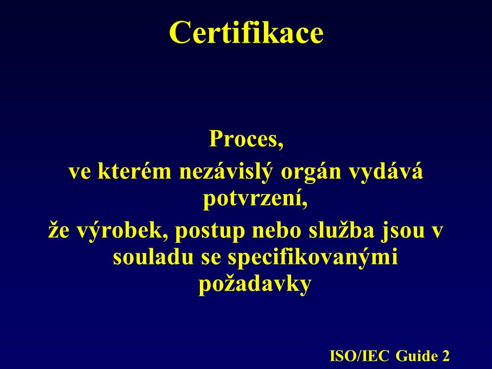 Certifikace Proces, ve kterém nezávislý orgán vydává potvrzení, že výrobek, postup nebo služba jsou v souladu se specifikovanými požadavky ISO/IEC Gui