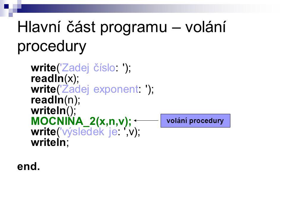 Hlavní část programu – volání procedury write( Zadej číslo: ); readln(x); write( Zadej exponent: ); readln(n); writeln(); MOCNINA_2(x,n,v); write( výsledek je: ,v); writeln; end.