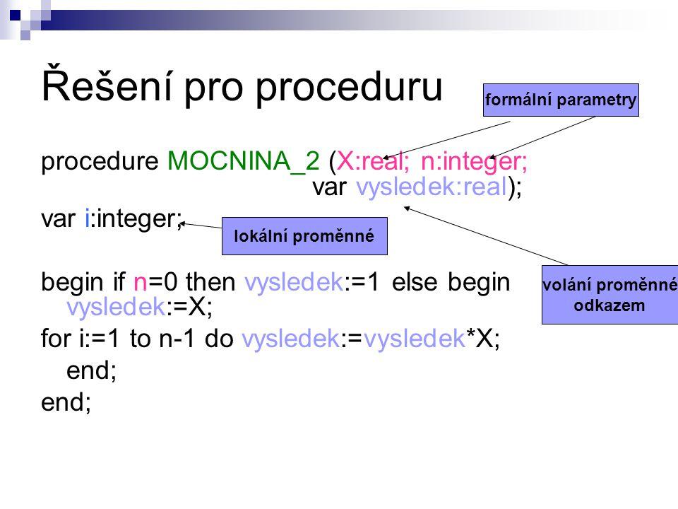 Řešení pro proceduru procedure MOCNINA_2 (X:real; n:integer; var vysledek:real); var i:integer; begin if n=0 then vysledek:=1 else begin vysledek:=X; for i:=1 to n-1 do vysledek:=vysledek*X; end; volání proměnné odkazem formální parametry lokální proměnné