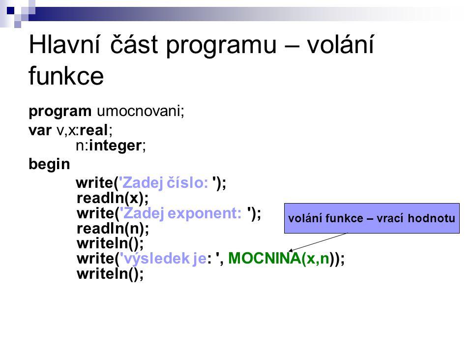 Hlavní část programu – volání funkce program umocnovani; var v,x:real; n:integer; begin write( Zadej číslo: ); readln(x); write( Zadej exponent: ); readln(n); writeln(); write( výsledek je: , MOCNINA(x,n)); writeln(); volání funkce – vrací hodnotu