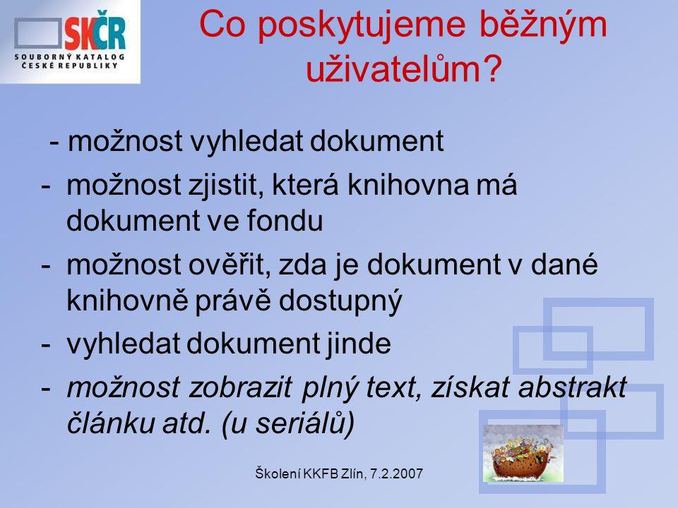 Školení KKFB Zlín, 7.2.2007 Co poskytujeme běžným uživatelům? - možnost vyhledat dokument -možnost zjistit, která knihovna má dokument ve fondu -možno