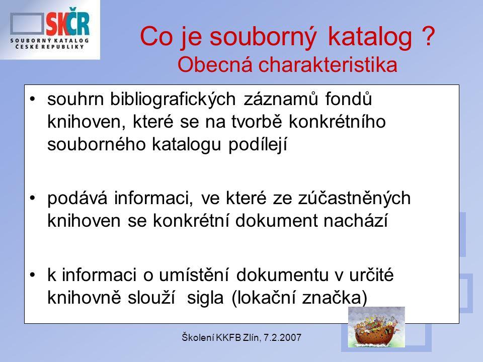 Školení KKFB Zlín, 7.2.2007 Co je souborný katalog ? Obecná charakteristika souhrn bibliografických záznamů fondů knihoven, které se na tvorbě konkrét