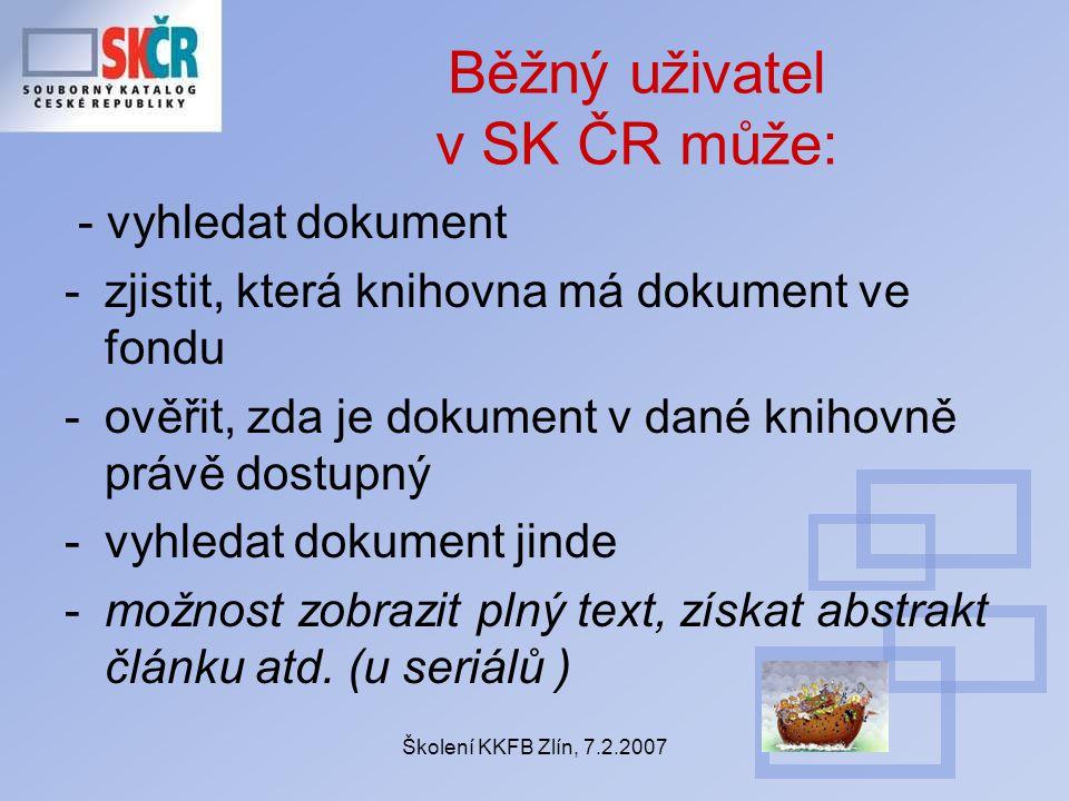 Školení KKFB Zlín, 7.2.2007 Běžný uživatel v SK ČR může: - vyhledat dokument -zjistit, která knihovna má dokument ve fondu -ověřit, zda je dokument v dané knihovně právě dostupný -vyhledat dokument jinde -možnost zobrazit plný text, získat abstrakt článku atd.