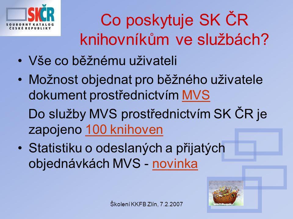 Školení KKFB Zlín, 7.2.2007 Co poskytuje SK ČR knihovníkům ve službách? Vše co běžnému uživateli Možnost objednat pro běžného uživatele dokument prost
