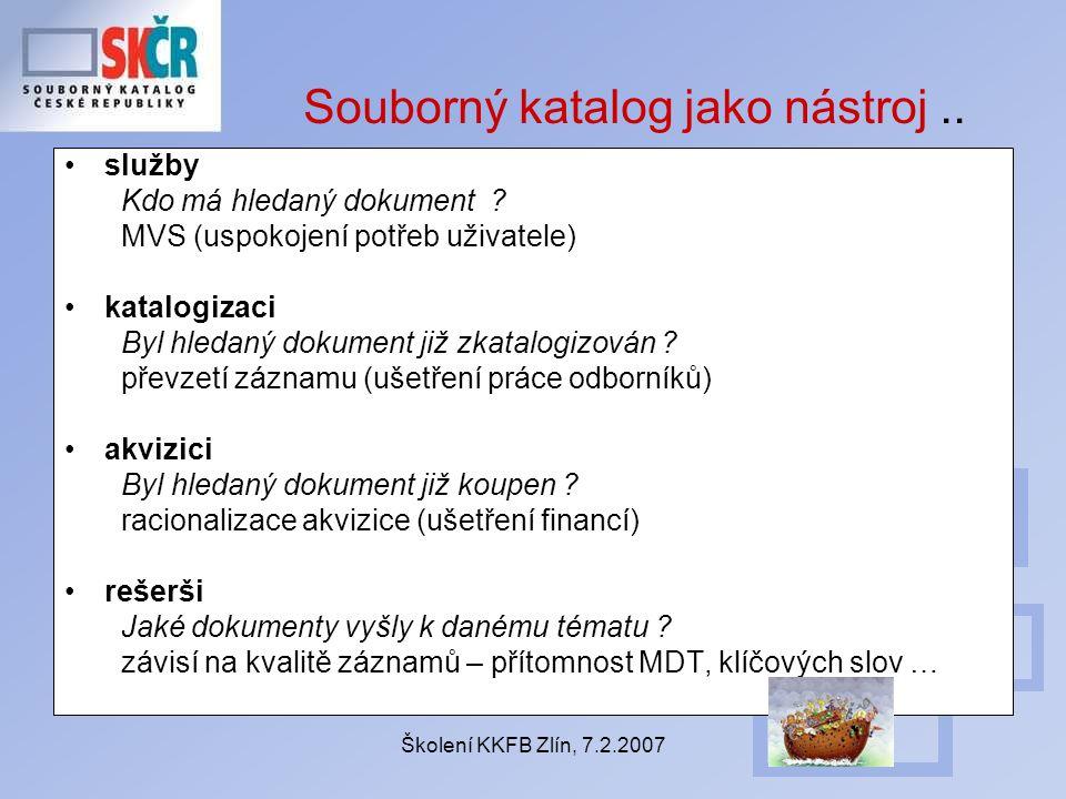 Školení KKFB Zlín, 7.2.2007 Souborný katalog jako nástroj.. služby Kdo má hledaný dokument ? MVS (uspokojení potřeb uživatele) katalogizaci Byl hledan