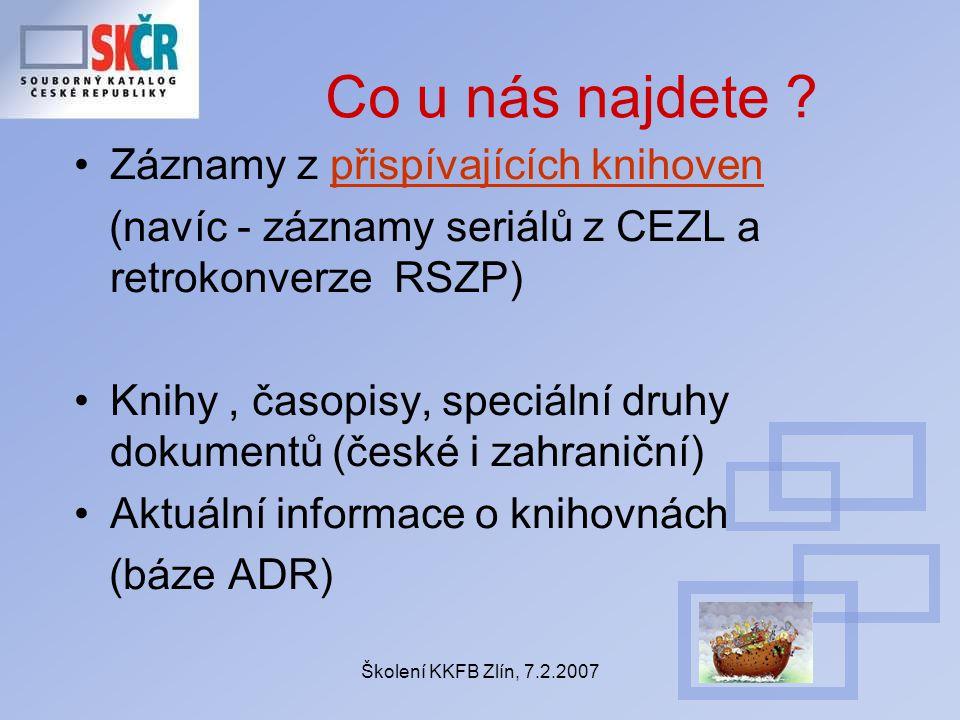 Školení KKFB Zlín, 7.2.2007 Co u nás najdete ? Záznamy z přispívajících knihovenpřispívajících knihoven (navíc - záznamy seriálů z CEZL a retrokonverz