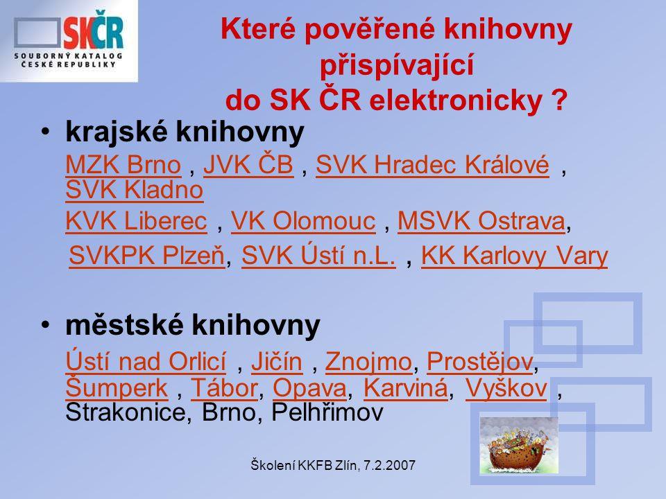 Školení KKFB Zlín, 7.2.2007 Které pověřené knihovny přispívající do SK ČR elektronicky ? krajské knihovny MZK BrnoMZK Brno, JVK ČB, SVK Hradec Králové
