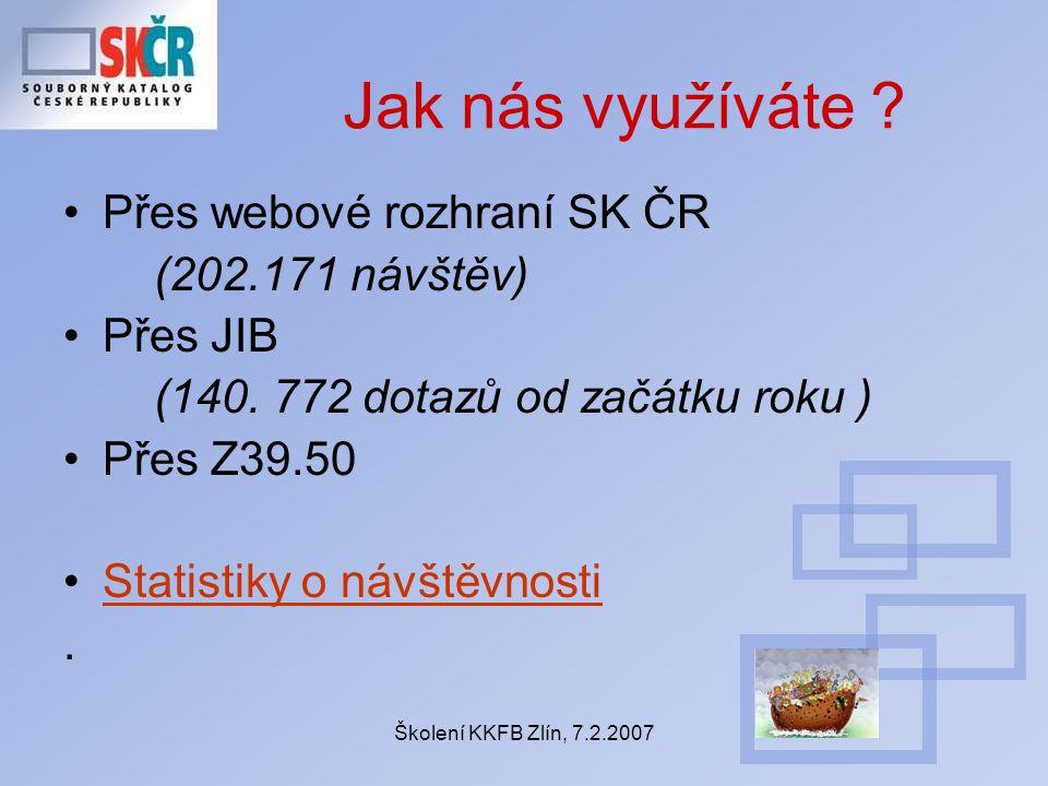 Školení KKFB Zlín, 7.2.2007 Jak nás využíváte ? Přes webové rozhraní SK ČR (202.171 návštěv) Přes JIB (140. 772 dotazů od začátku roku ) Přes Z39.50 S