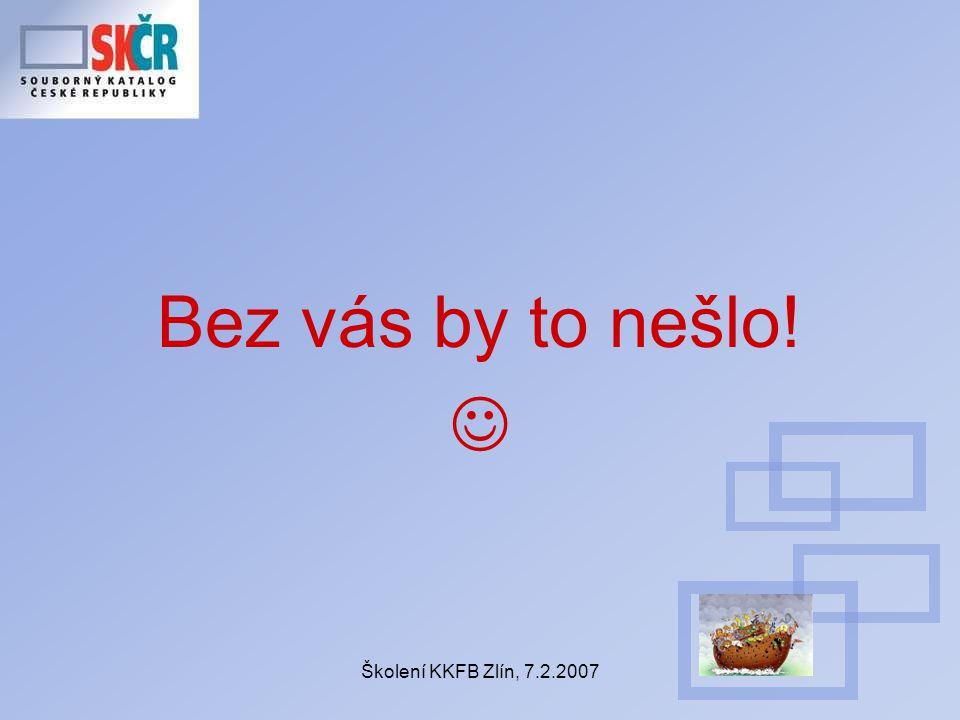 Školení KKFB Zlín, 7.2.2007 Bez vás by to nešlo!